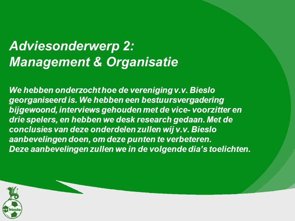 Adviesonderwerp 2: Management & Organisatie We hebben onderzocht hoe de vereniging v.v.