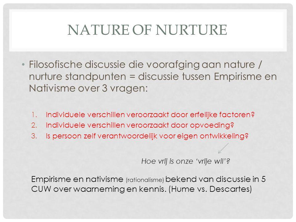 Nature of Nurture Filosofische discussie die voorafging aan nature / nurture standpunten = discussie tussen Empirisme en Nativisme over 3 vragen: