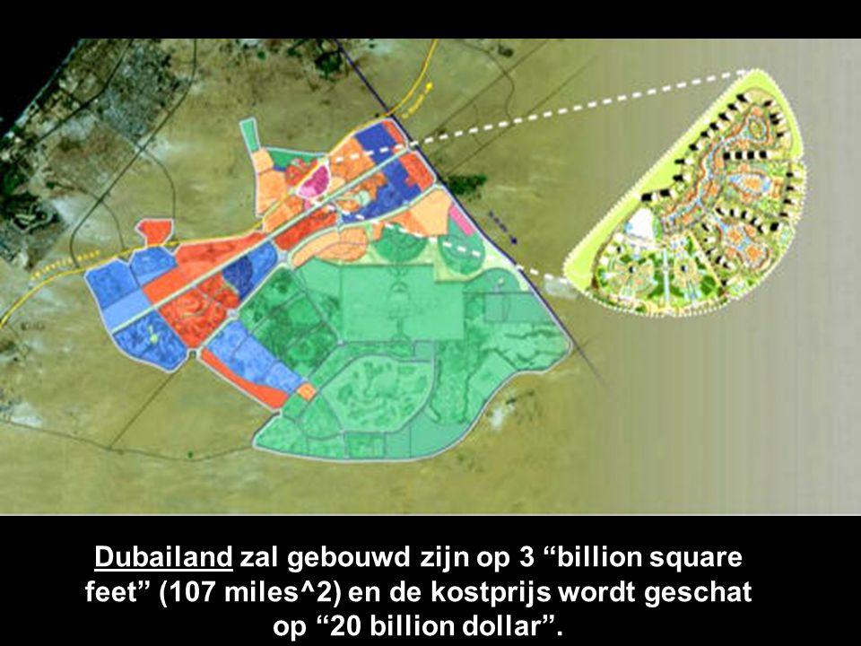 Dubailand zal gebouwd zijn op 3 billion square feet (107 miles^2) en de kostprijs wordt geschat op 20 billion dollar .