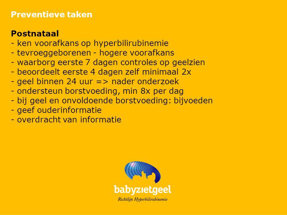 Preventieve taken Postnataal. - ken voorafkans op hyperbilirubinemie. - tevroeggeborenen - hogere voorafkans.