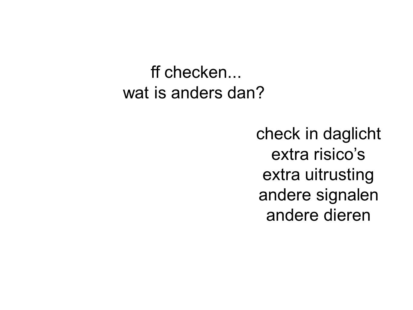 ff checken... wat is anders dan check in daglicht. extra risico's. extra uitrusting. andere signalen.