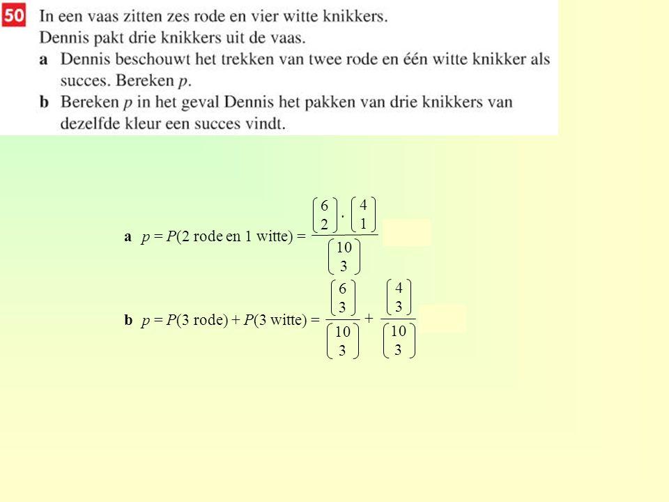 6 2. 4. 1. a p = P(2 rode en 1 witte) = = 0,5. b p = P(3 rode) + P(3 witte) = = 0,2.