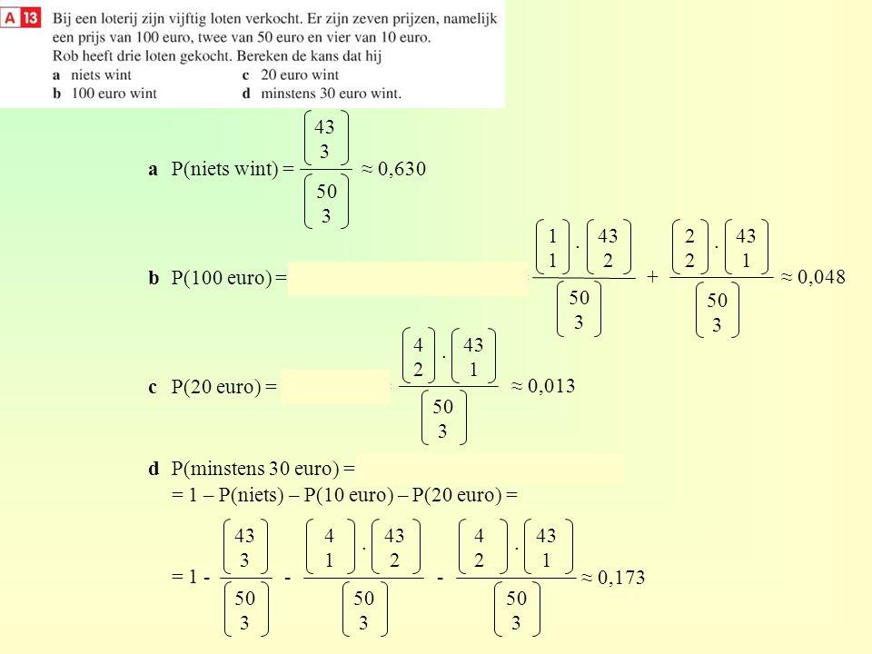 43 3 a P(niets wint) = b P(100 euro) = P(1 x € 100) + P(2 x € 50) = c P(20 euro) = P(2 x € 10) =