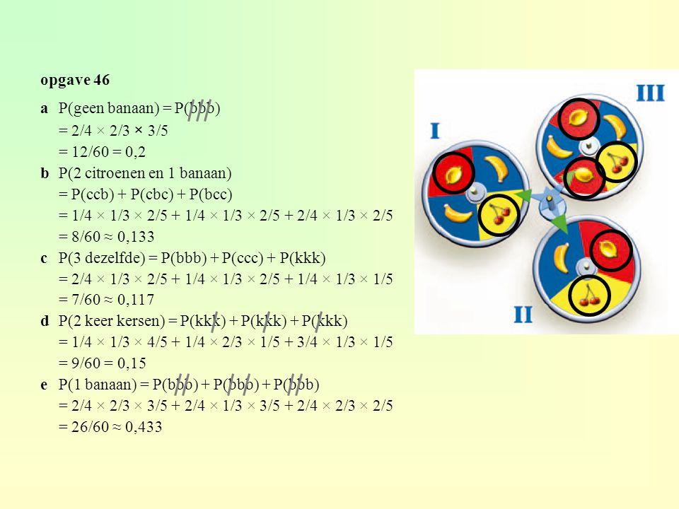 opgave 46 a P(geen banaan) = P(bbb) = 2/4 × 2/3 × 3/5. = 12/60 = 0,2. b P(2 citroenen en 1 banaan)