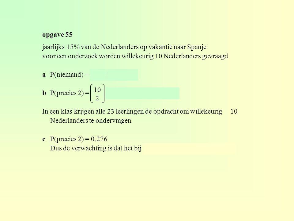 opgave 55 jaarlijks 15% van de Nederlanders op vakantie naar Spanje. voor een onderzoek worden willekeurig 10 Nederlanders gevraagd.