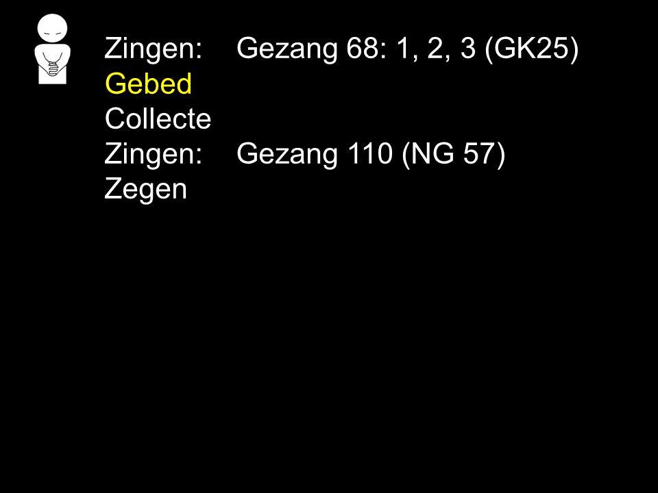 Zingen: Gezang 68: 1, 2, 3 (GK25) Gebed Collecte Zingen: Gezang 110 (NG 57) Zegen
