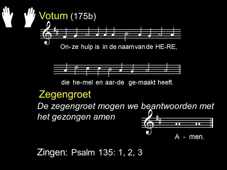 Votum (175b) Zegengroet Zingen: Psalm 135: 1, 2, 3