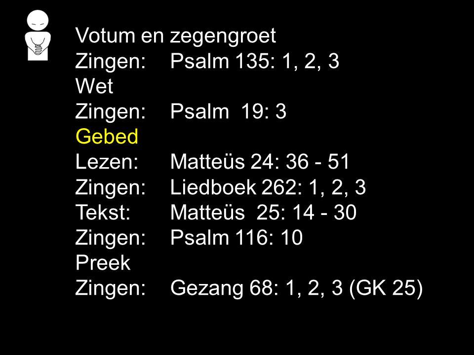 Votum en zegengroet Zingen: Psalm 135: 1, 2, 3. Wet. Zingen: Psalm 19: 3. Gebed. Lezen: Matteüs 24: 36 - 51.
