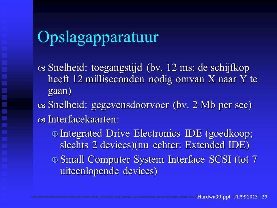 Opslagapparatuur Snelheid: toegangstijd (bv. 12 ms: de schijfkop heeft 12 milliseconden nodig omvan X naar Y te gaan)