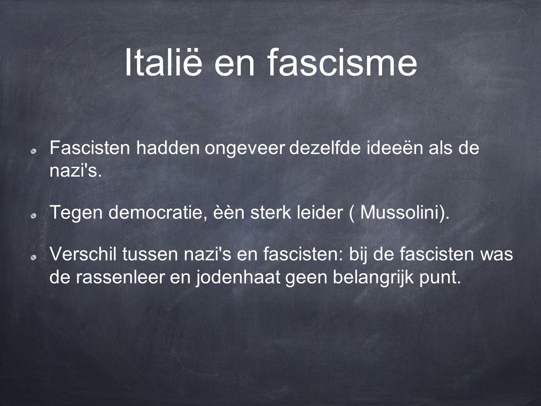 Italië en fascisme Fascisten hadden ongeveer dezelfde ideeën als de nazi s. Tegen democratie, èèn sterk leider ( Mussolini).