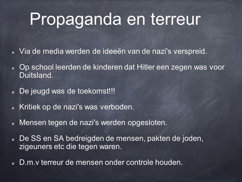 Propaganda en terreur Via de media werden de ideeën van de nazi s verspreid. Op school leerden de kinderen dat Hitler een zegen was voor Duitsland.