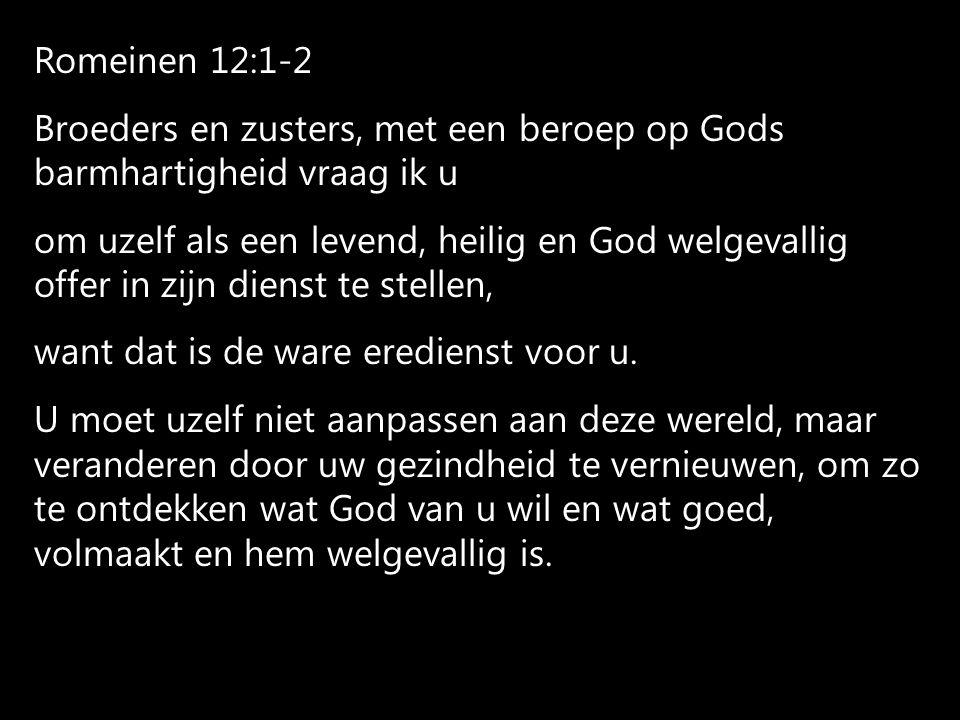 Romeinen 12:1-2 Broeders en zusters, met een beroep op Gods barmhartigheid vraag ik u.