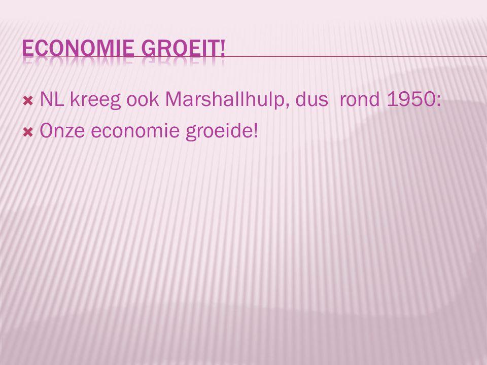 Economie groeit! NL kreeg ook Marshallhulp, dus rond 1950: