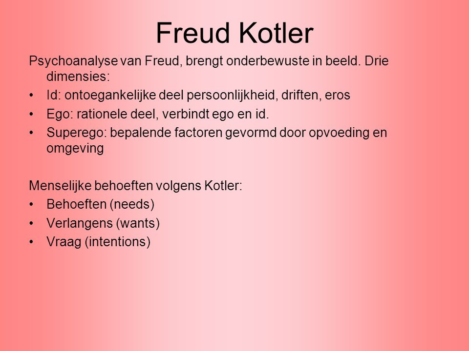 Freud Kotler Psychoanalyse van Freud, brengt onderbewuste in beeld. Drie dimensies: Id: ontoegankelijke deel persoonlijkheid, driften, eros.