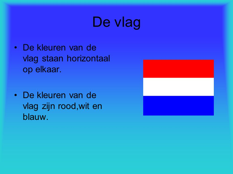 De vlag De kleuren van de vlag staan horizontaal op elkaar.
