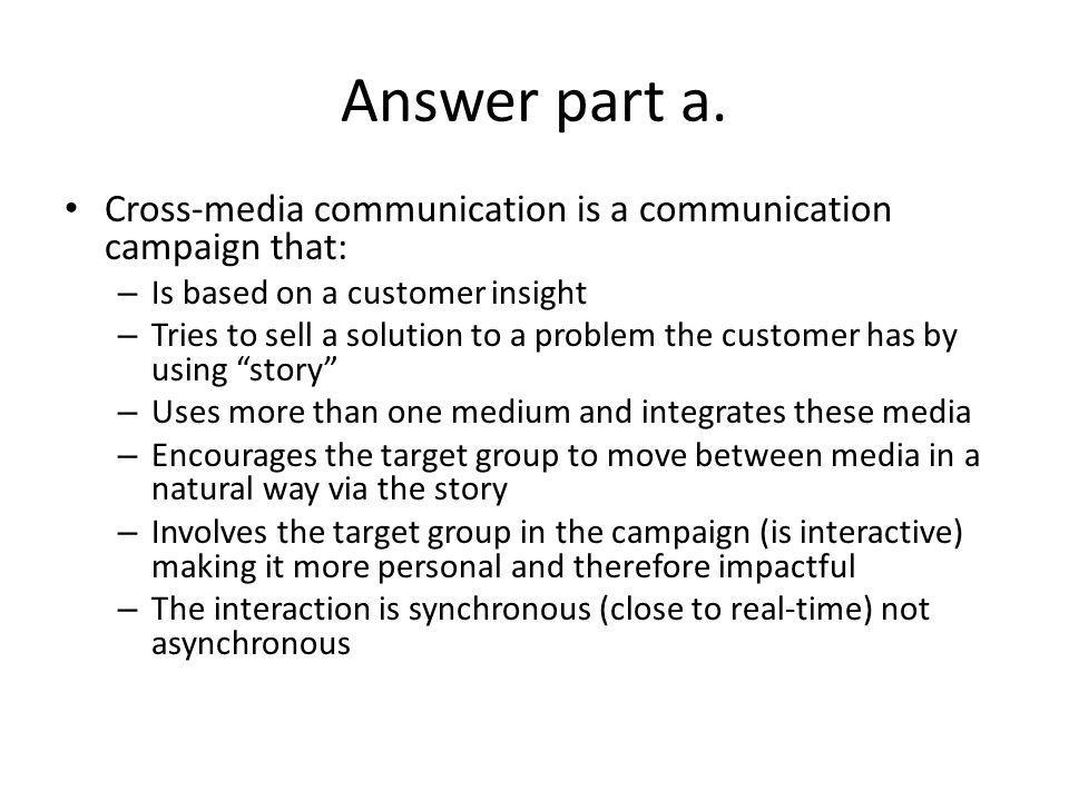Answer part a. Cross-media communication is a communication campaign that: Is based on a customer insight.