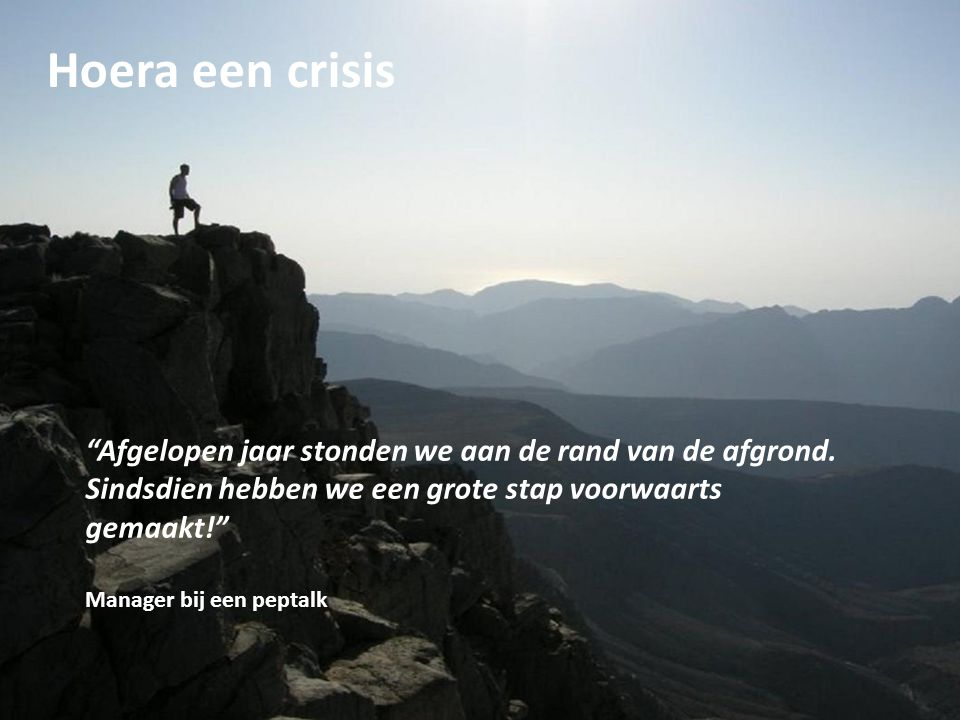 Hoera een crisis Afgelopen jaar stonden we aan de rand van de afgrond. Sindsdien hebben we een grote stap voorwaarts.