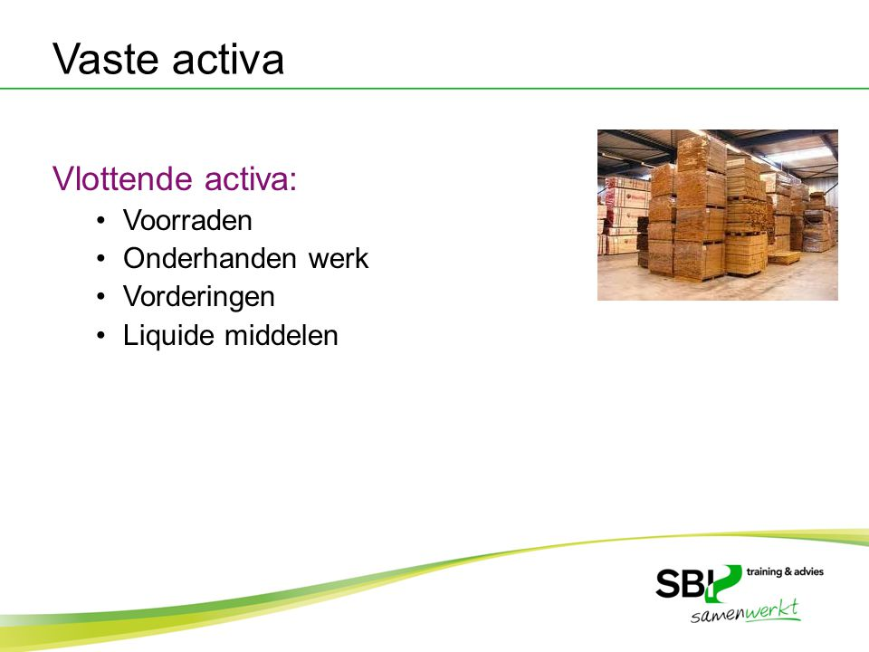 Vaste activa Vlottende activa: Voorraden Onderhanden werk Vorderingen