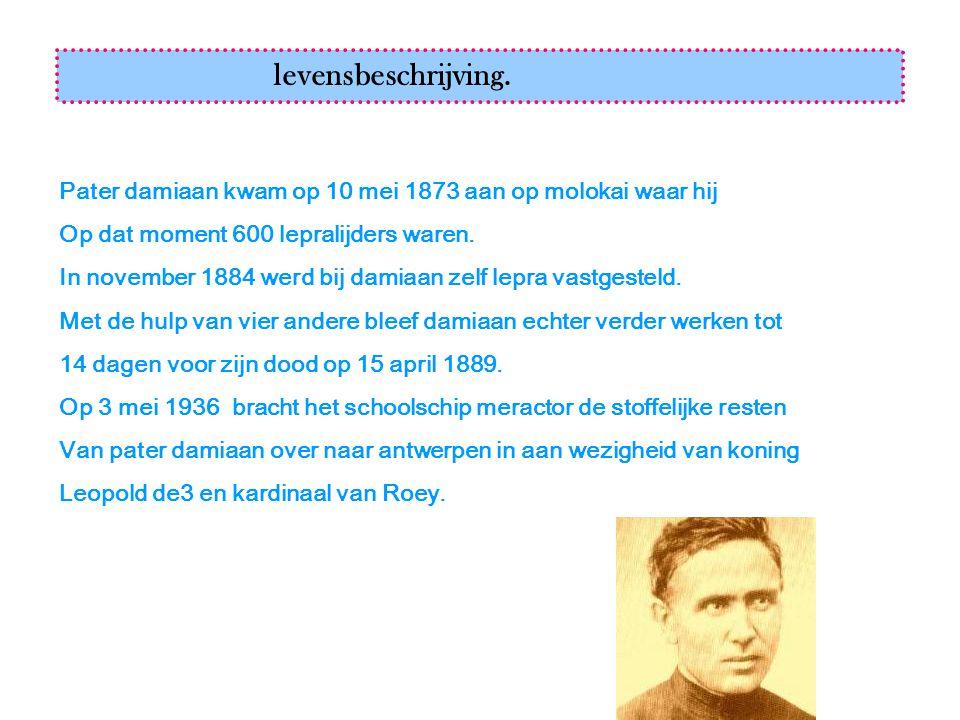 levensbeschrijving. Pater damiaan kwam op 10 mei 1873 aan op molokai waar hij. Op dat moment 600 lepralijders waren.