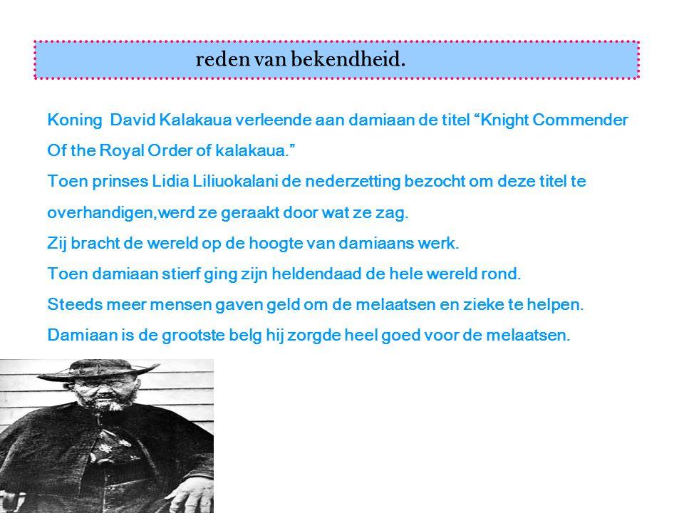 reden van bekendheid. Koning David Kalakaua verleende aan damiaan de titel Knight Commender. Of the Royal Order of kalakaua.