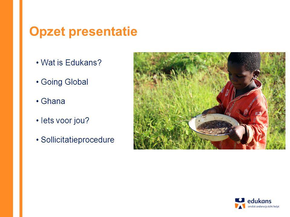 Opzet presentatie Wat is Edukans Going Global Ghana Iets voor jou