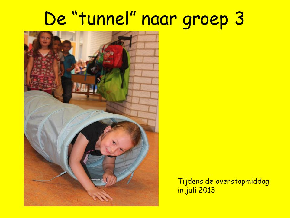 De tunnel naar groep 3 Tijdens de overstapmiddag in juli 2013