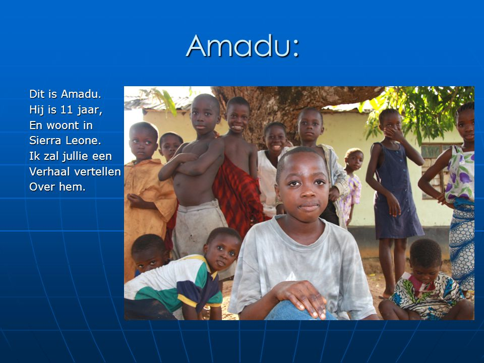 Amadu: Dit is Amadu. Hij is 11 jaar, En woont in Sierra Leone.