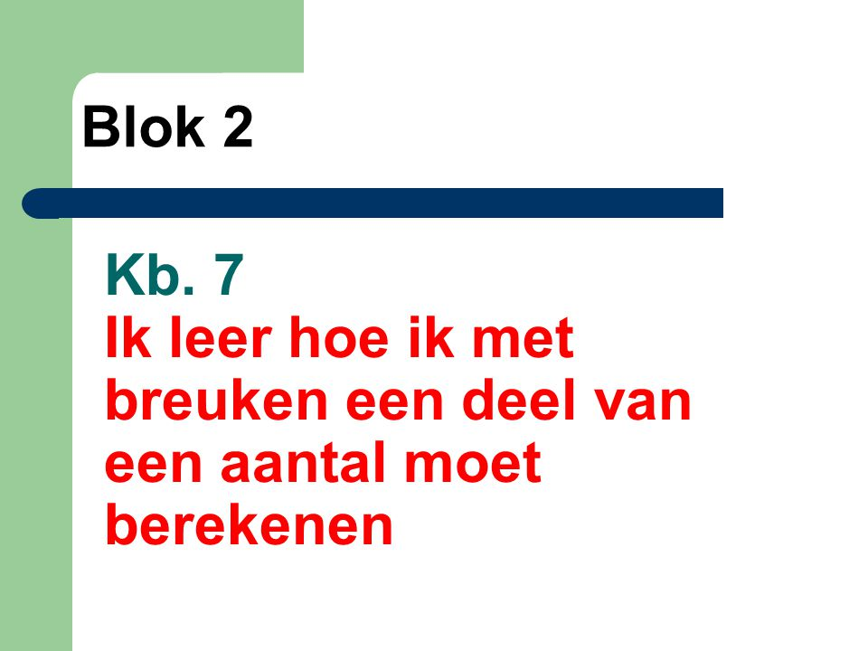 Blok 2 Kb. 7 Ik leer hoe ik met breuken een deel van een aantal moet berekenen