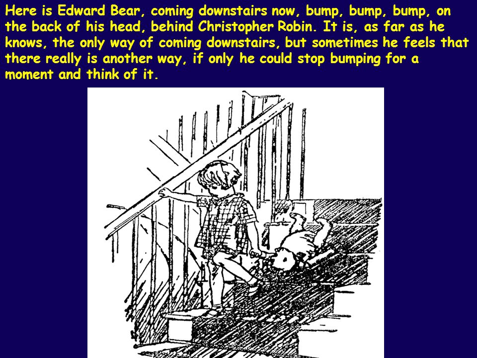 Here is Edward Bear, coming downstairs now, bump, bump, bump, on the back of his head, behind Christopher Robin.