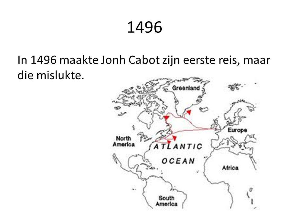 1496 In 1496 maakte Jonh Cabot zijn eerste reis, maar die mislukte.