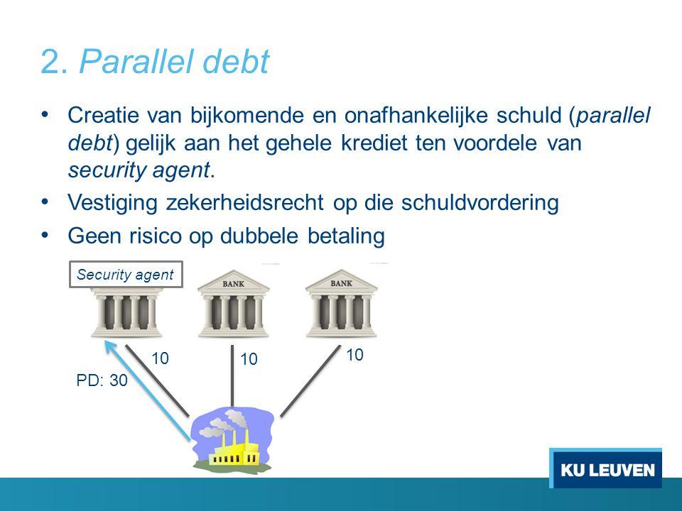 2. Parallel debt Creatie van bijkomende en onafhankelijke schuld (parallel debt) gelijk aan het gehele krediet ten voordele van security agent.