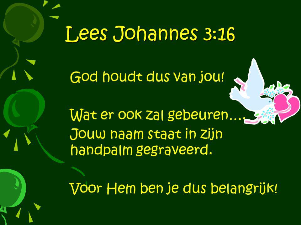 Lees Johannes 3:16 God houdt dus van jou! Wat er ook zal gebeuren….