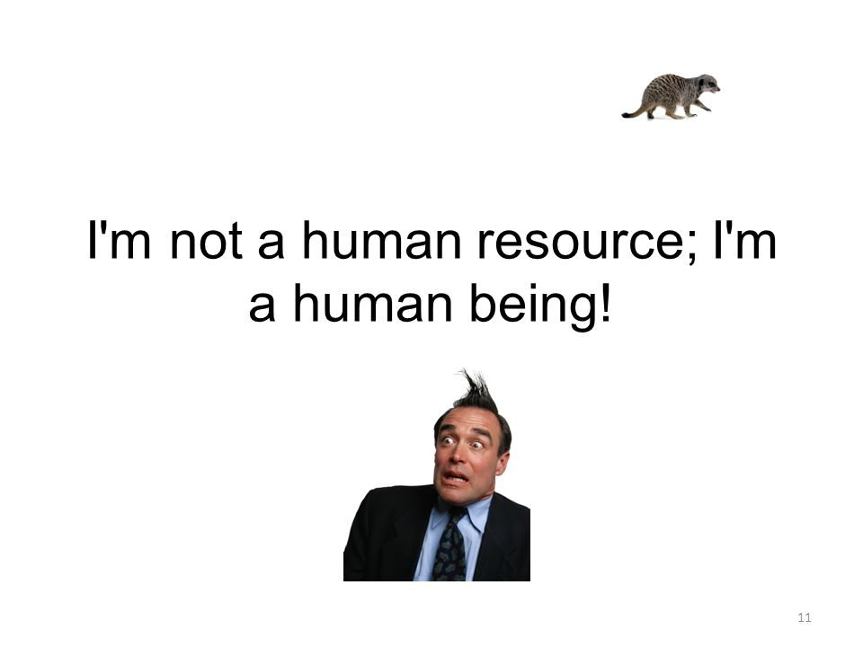 I m not a human resource; I m a human being!