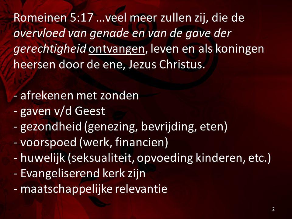 Romeinen 5:17 …veel meer zullen zij, die de overvloed van genade en van de gave der gerechtigheid ontvangen, leven en als koningen heersen door de ene, Jezus Christus.