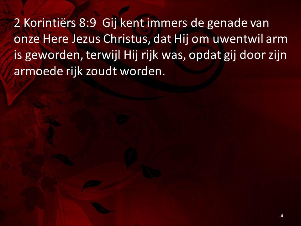 2 Korintiërs 8:9 Gij kent immers de genade van onze Here Jezus Christus, dat Hij om uwentwil arm is geworden, terwijl Hij rijk was, opdat gij door zijn armoede rijk zoudt worden.
