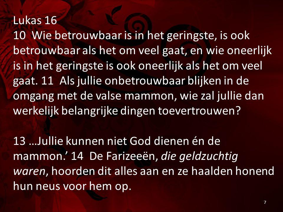 Lukas 16 10 Wie betrouwbaar is in het geringste, is ook betrouwbaar als het om veel gaat, en wie oneerlijk is in het geringste is ook oneerlijk als het om veel gaat.