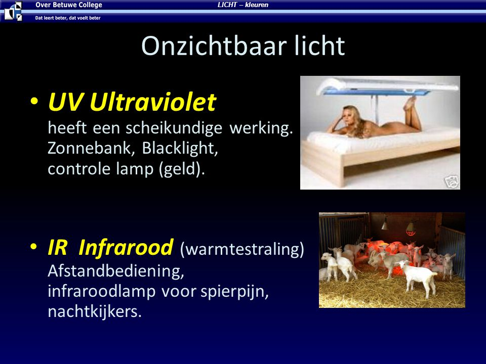 LICHT – kleuren Onzichtbaar licht. UV Ultraviolet heeft een scheikundige werking. Zonnebank, Blacklight, controle lamp (geld).