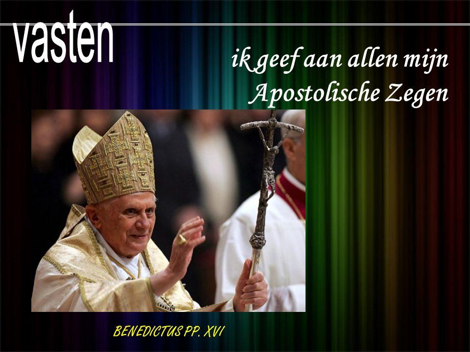 vasten ik geef aan allen mijn Apostolische Zegen BENEDICTUS PP. XVI