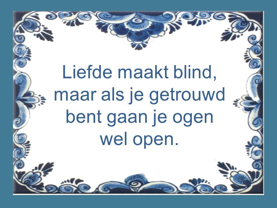 Liefde maakt blind, maar als je getrouwd bent gaan je ogen wel open.