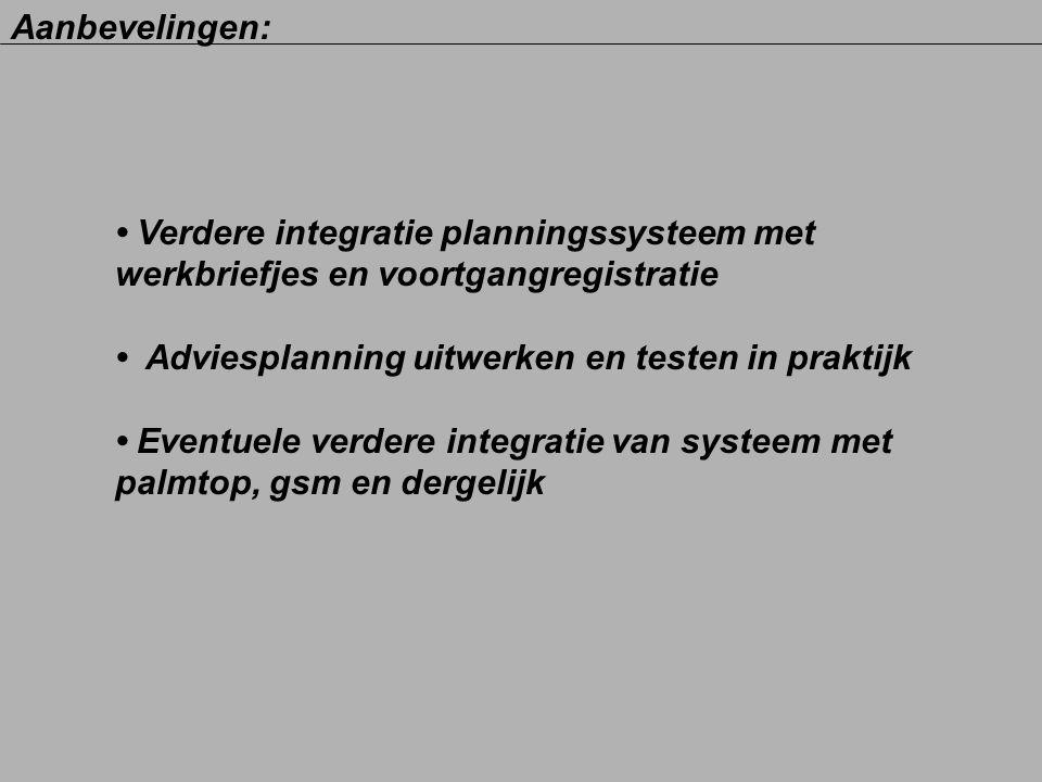 Aanbevelingen: • Verdere integratie planningssysteem met. werkbriefjes en voortgangregistratie. • Adviesplanning uitwerken en testen in praktijk.