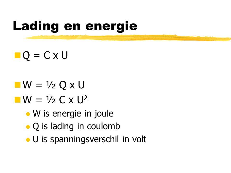Lading en energie Q = C x U W = ½ Q x U W = ½ C x U2