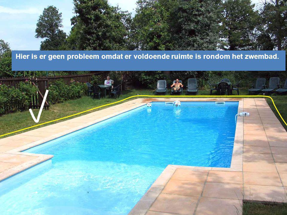 Hier is er geen probleem omdat er voldoende ruimte is rondom het zwembad.