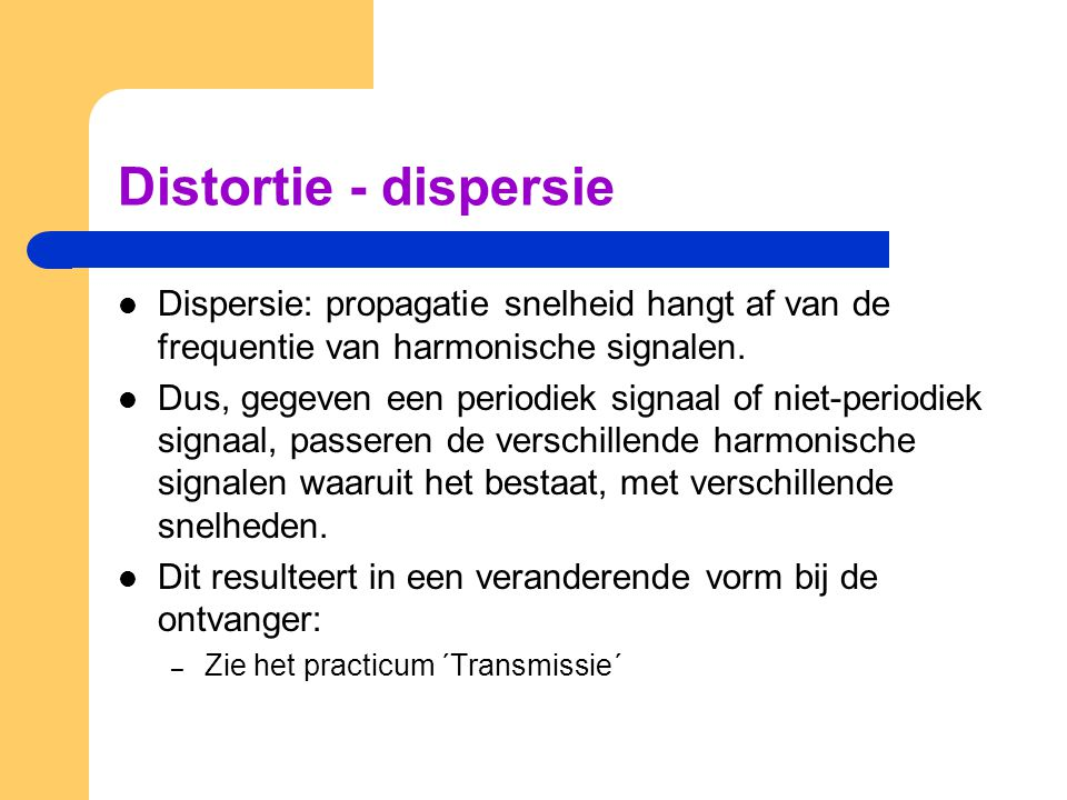 Distortie - dispersie Dispersie: propagatie snelheid hangt af van de frequentie van harmonische signalen.