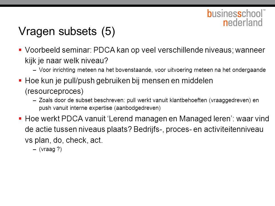 Vragen subsets (5) Voorbeeld seminar: PDCA kan op veel verschillende niveaus; wanneer kijk je naar welk niveau