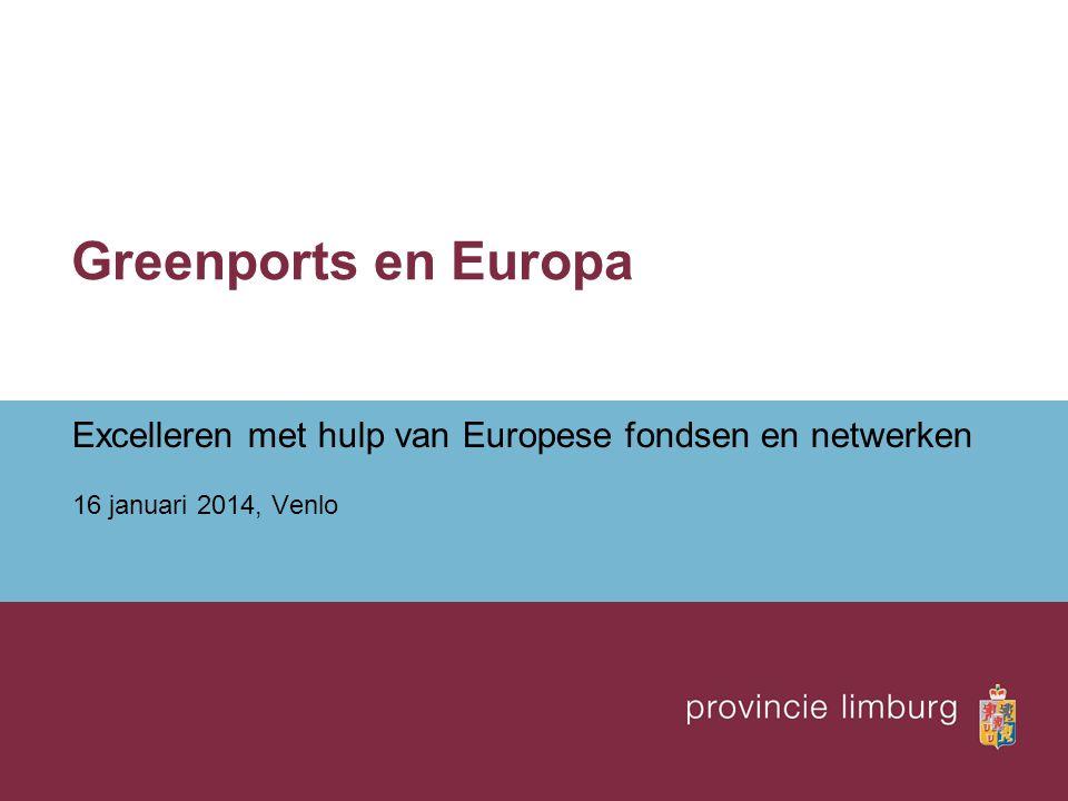 Greenports en Europa Excelleren met hulp van Europese fondsen en netwerken 16 januari 2014, Venlo