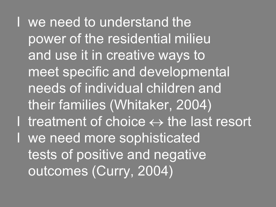 I we need to understand the power of the residential milieu and use it in creative ways to meet specific and developmental needs of individual children and their families (Whitaker, 2004) I treatment of choice  the last resort I we need more sophisticated tests of positive and negative outcomes (Curry, 2004)