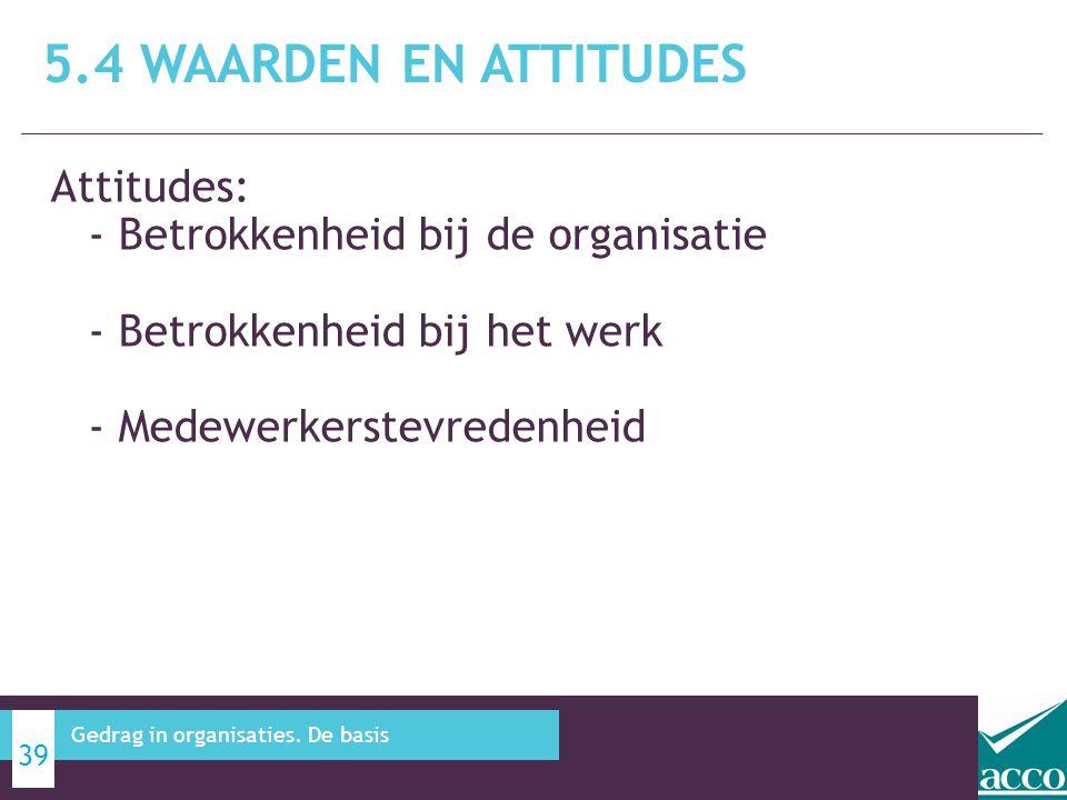 5.4 Waarden en attitudes Attitudes: - Betrokkenheid bij de organisatie - Betrokkenheid bij het werk - Medewerkerstevredenheid.