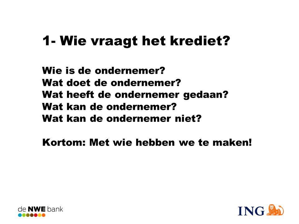 1- Wie vraagt het krediet Wie is de ondernemer Wat doet de ondernemer Wat heeft de ondernemer gedaan Wat kan de ondernemer Wat kan de ondernemer niet Kortom: Met wie hebben we te maken!