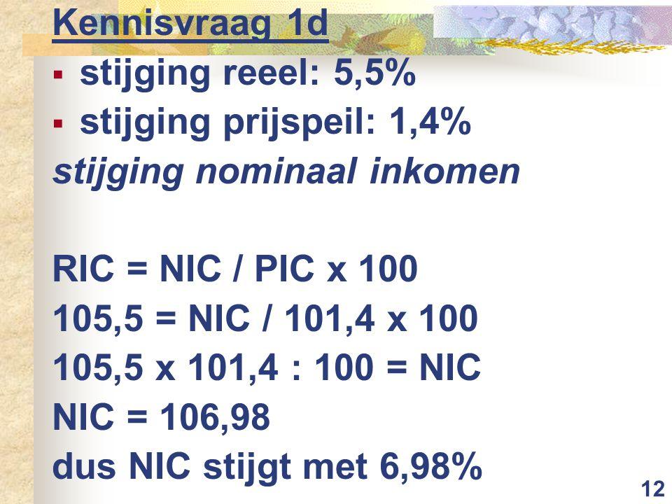 Kennisvraag 1d stijging reeel: 5,5% stijging prijspeil: 1,4% stijging nominaal inkomen. RIC = NIC / PIC x 100.