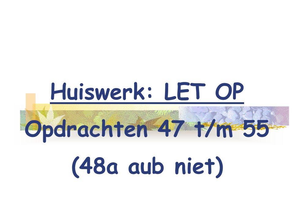 Huiswerk: LET OP Opdrachten 47 t/m 55 (48a aub niet)